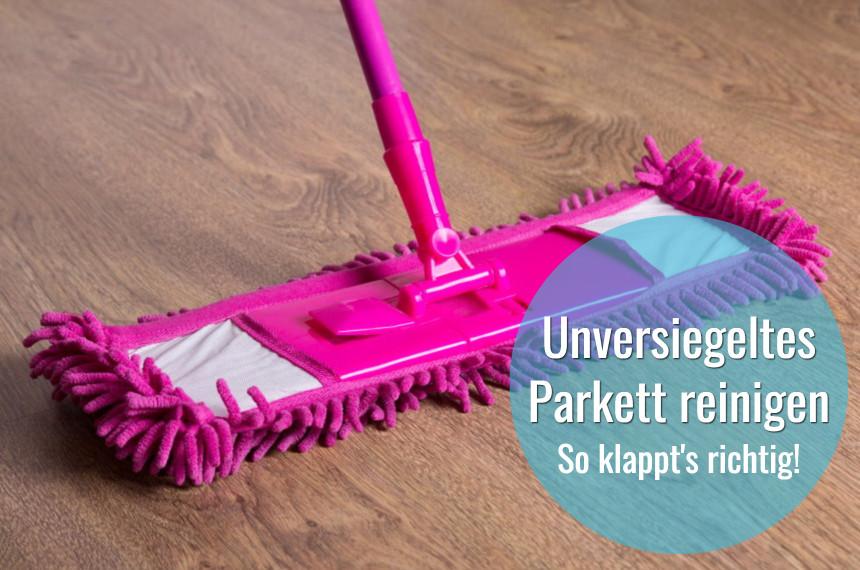 unversiegeltes parkett reinigen und pflegen