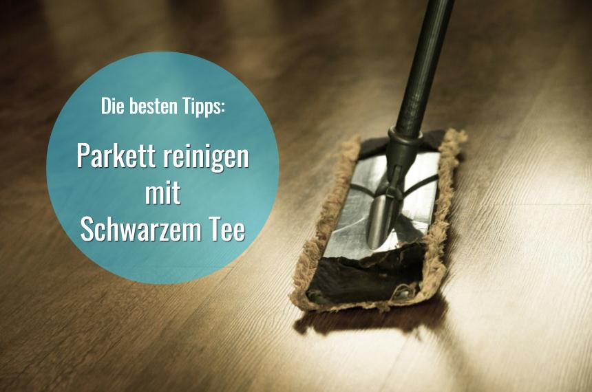 Parkett Reinigen Mit Schwarzem Tee Die Besten Tipps
